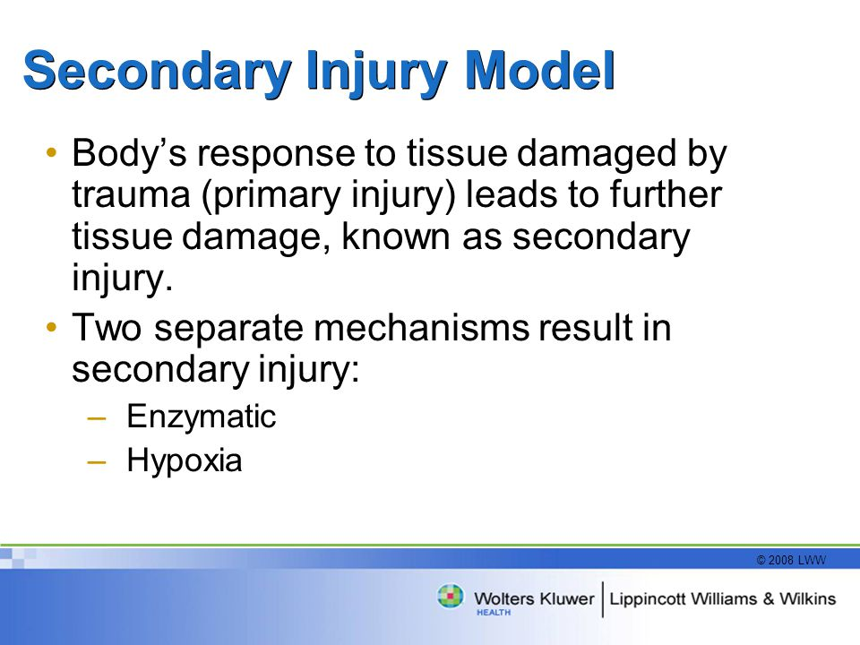 © 2008 LWW Secondary Injury Model Body's response to tissue damaged by trauma (primary injury) leads to further tissue damage, known as secondary inju