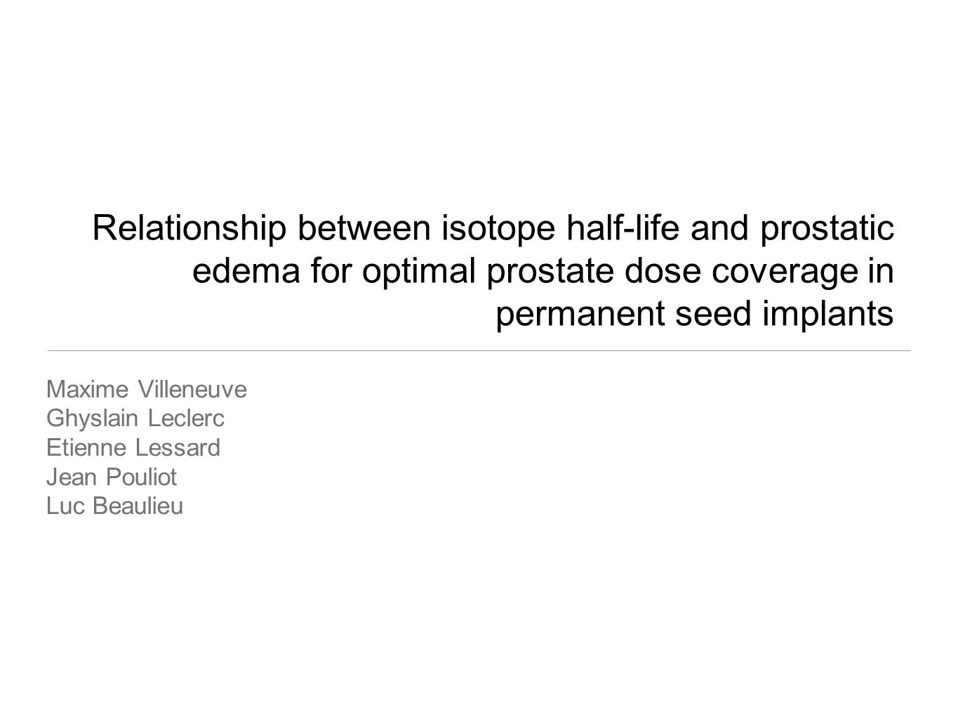 Relationship between isotope half-life and prostatic edema for optimal prostate dose coverage in permanent seed implants Maxime Villeneuve Ghyslain Leclerc Etienne Lessard Jean Pouliot Luc Beaulieu