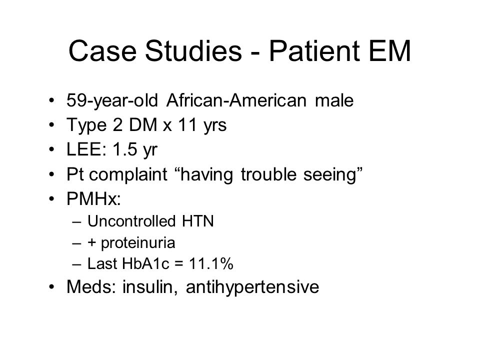 Case Studies - Patient EM 59-year-old African-American male Type 2 DM x 11 yrs LEE: 1.5 yr Pt complaint having trouble seeing PMHx: –Uncontrolled HTN –+ proteinuria –Last HbA1c = 11.1% Meds: insulin, antihypertensive