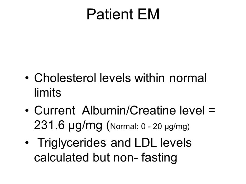 Patient EM Cholesterol levels within normal limits Current Albumin/Creatine level = 231.6 µg/mg ( Normal: 0 - 20 µg/mg) Triglycerides and LDL levels calculated but non- fasting