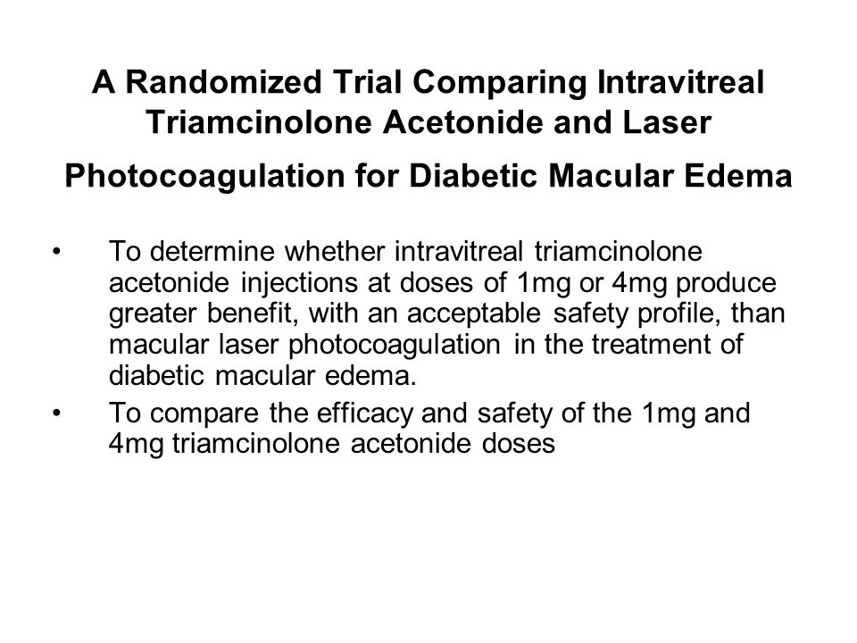 A Randomized Trial Comparing Intravitreal Triamcinolone Acetonide and Laser Photocoagulation for Diabetic Macular Edema To determine whether intravitreal triamcinolone acetonide injections at doses of 1mg or 4mg produce greater benefit, with an acceptable safety profile, than macular laser photocoagulation in the treatment of diabetic macular edema.