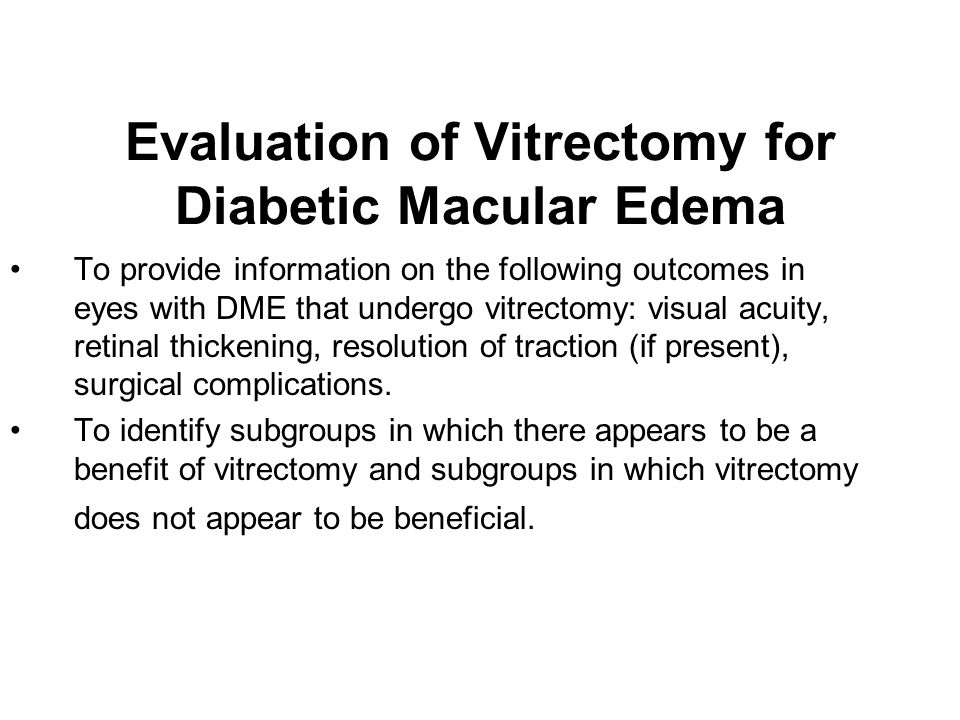 Evaluation of Vitrectomy for Diabetic Macular Edema To provide information on the following outcomes in eyes with DME that undergo vitrectomy: visual acuity, retinal thickening, resolution of traction (if present), surgical complications.