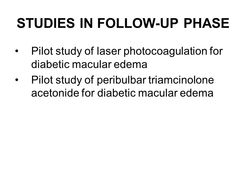 STUDIES IN FOLLOW-UP PHASE Pilot study of laser photocoagulation for diabetic macular edema Pilot study of peribulbar triamcinolone acetonide for diabetic macular edema