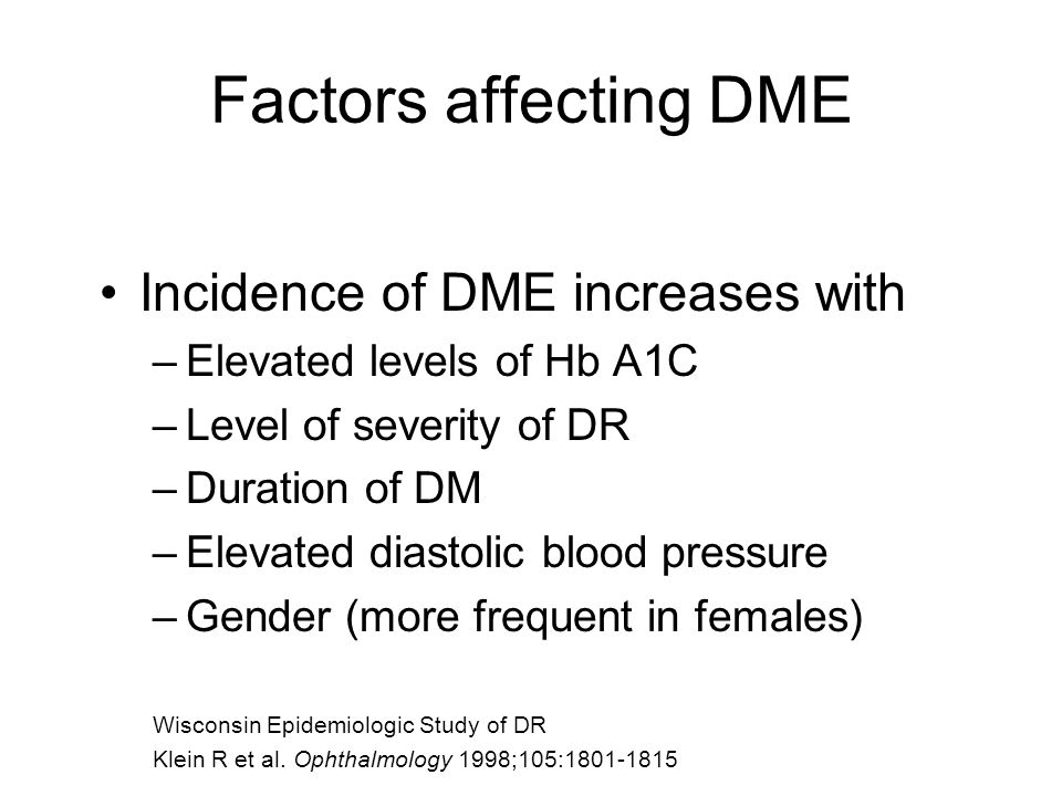 Factors affecting DME Incidence of DME increases with –Elevated levels of Hb A1C –Level of severity of DR –Duration of DM –Elevated diastolic blood pressure –Gender (more frequent in females) Wisconsin Epidemiologic Study of DR Klein R et al.