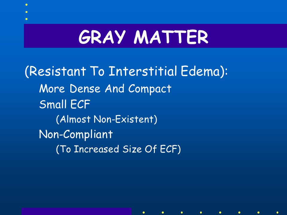 GRAY MATTER (Resistant To Interstitial Edema): More Dense And Compact Small ECF (Almost Non ‑ Existent) Non ‑ Compliant (To Increased Size Of ECF)