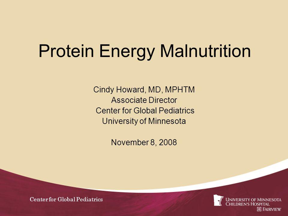 Center for Global Pediatrics Protein Energy Malnutrition Cindy Howard, MD, MPHTM Associate Director Center for Global Pediatrics University of Minneso