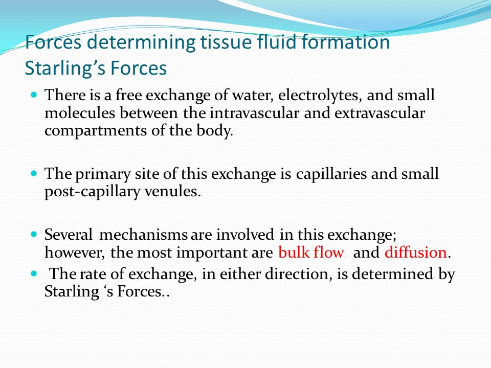 Forces determining tissue fluid formation Starling's Forces There is a free exchange of water, electrolytes, and small molecules between the intravasc
