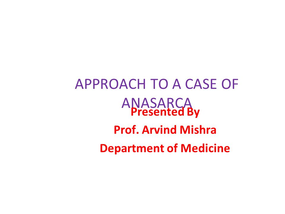APPROACH TO A CASE OF ANASARCA Presented By Prof. Arvind Mishra Department of Medicine