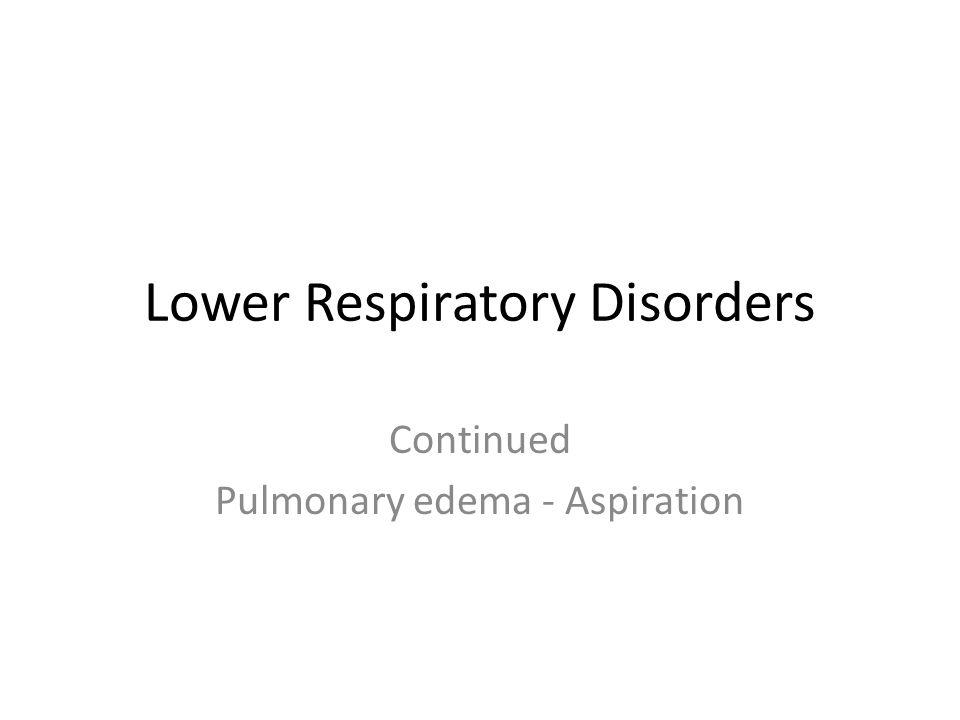 Lower Respiratory Disorders Continued Pulmonary edema - Aspiration