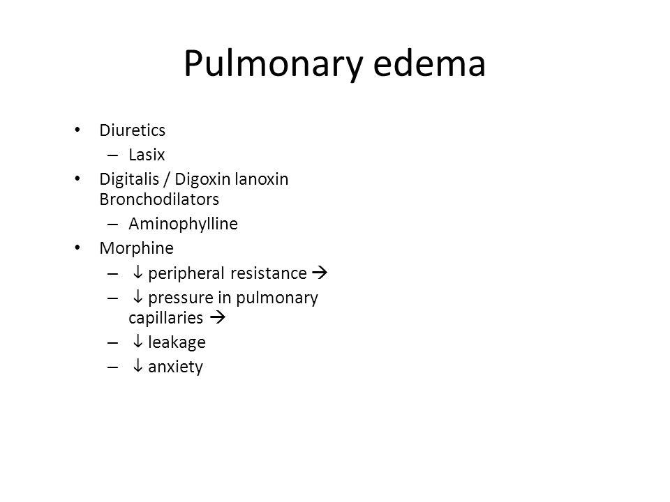 Pulmonary edema Diuretics – Lasix Digitalis / Digoxin lanoxin Bronchodilators – Aminophylline Morphine –  peripheral resistance  –  pressure in pul