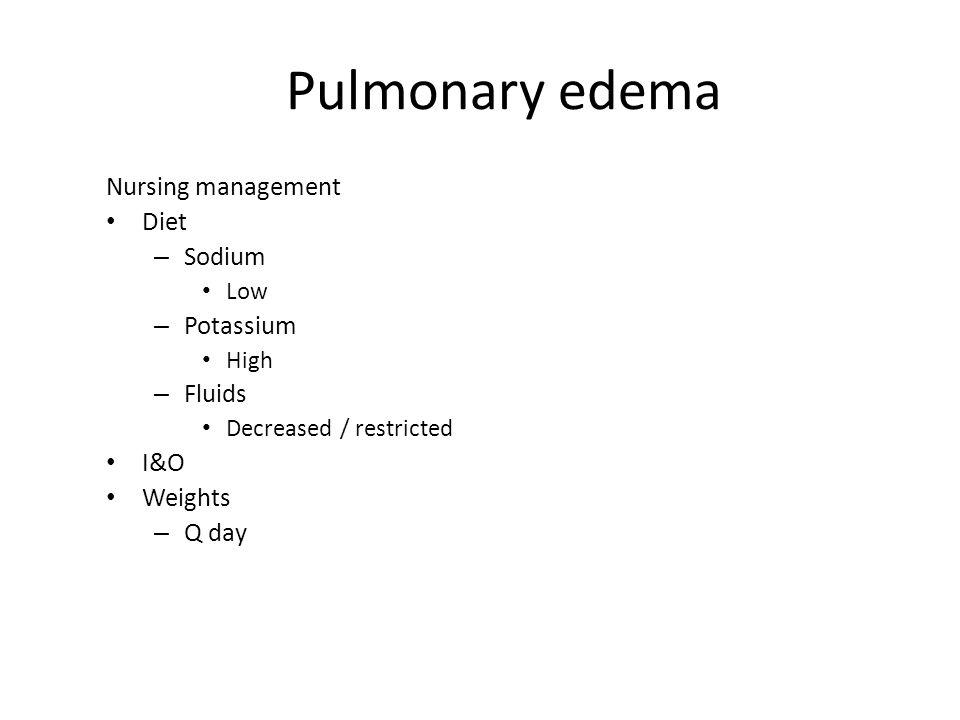 Pulmonary edema Nursing management Diet – Sodium Low – Potassium High – Fluids Decreased / restricted I&O Weights – Q day
