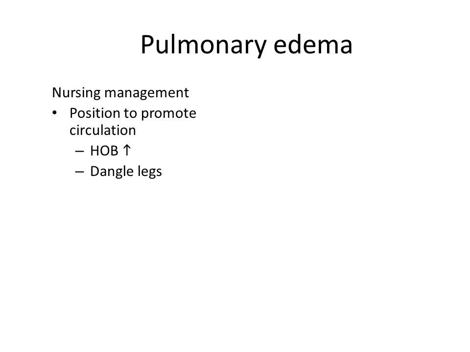 Pulmonary edema Nursing management Position to promote circulation – HOB  – Dangle legs