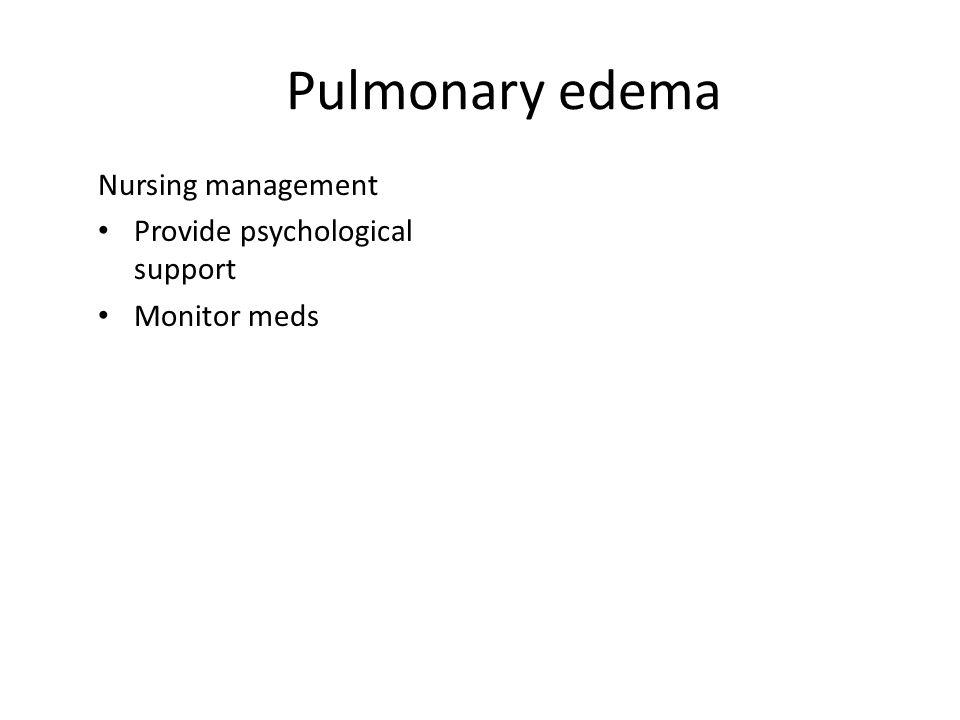 Pulmonary edema Nursing management Provide psychological support Monitor meds