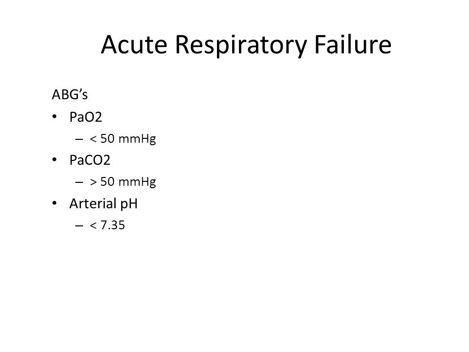 Acute Respiratory Failure ABG's PaO2 – < 50 mmHg PaCO2 – > 50 mmHg Arterial pH – < 7.35