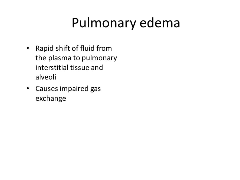 Pulmonary edema Rapid shift of fluid from the plasma to pulmonary interstitial tissue and alveoli Causes impaired gas exchange