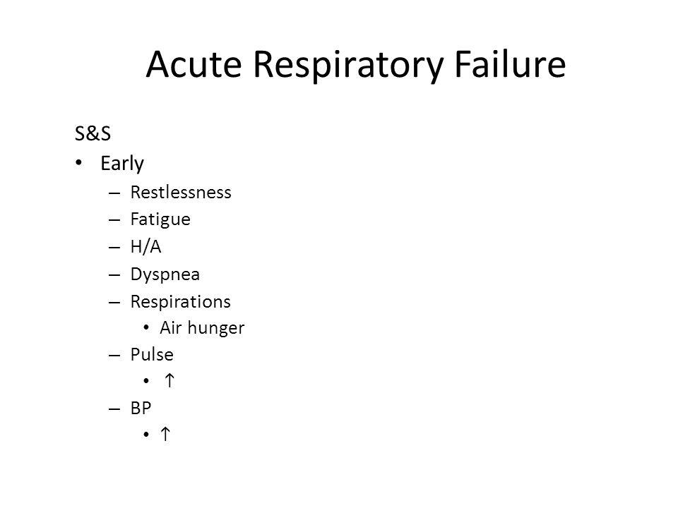 Acute Respiratory Failure S&S Early – Restlessness – Fatigue – H/A – Dyspnea – Respirations Air hunger – Pulse  – BP 