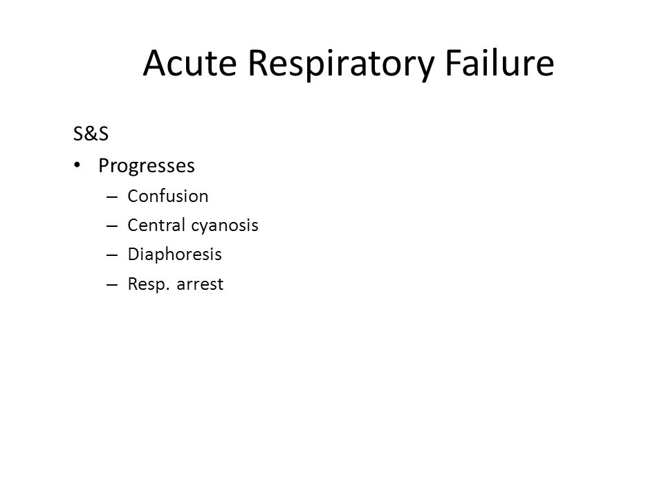 Acute Respiratory Failure S&S Progresses – Confusion – Central cyanosis – Diaphoresis – Resp. arrest