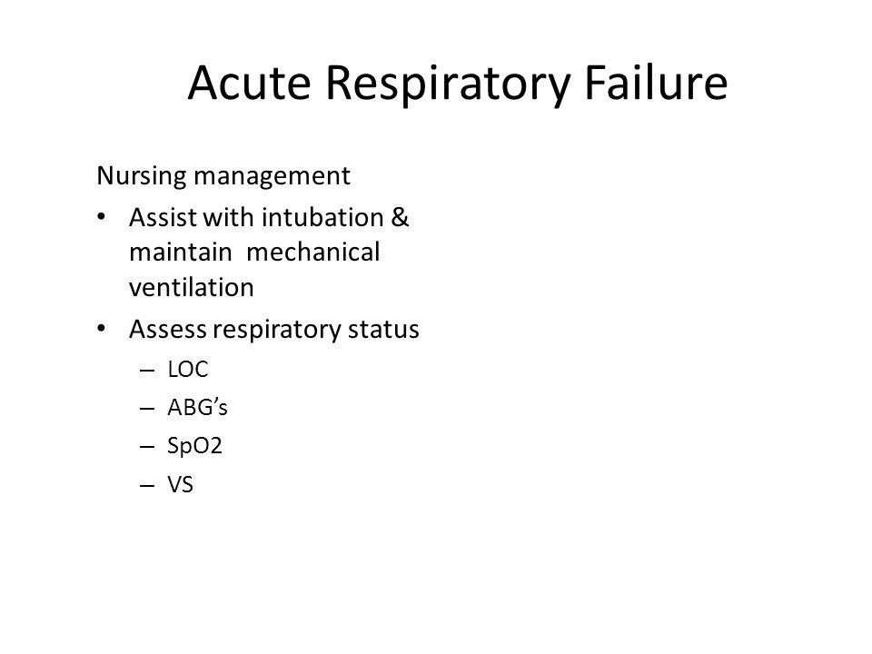 Acute Respiratory Failure Nursing management Assist with intubation & maintain mechanical ventilation Assess respiratory status – LOC – ABG's – SpO2 –