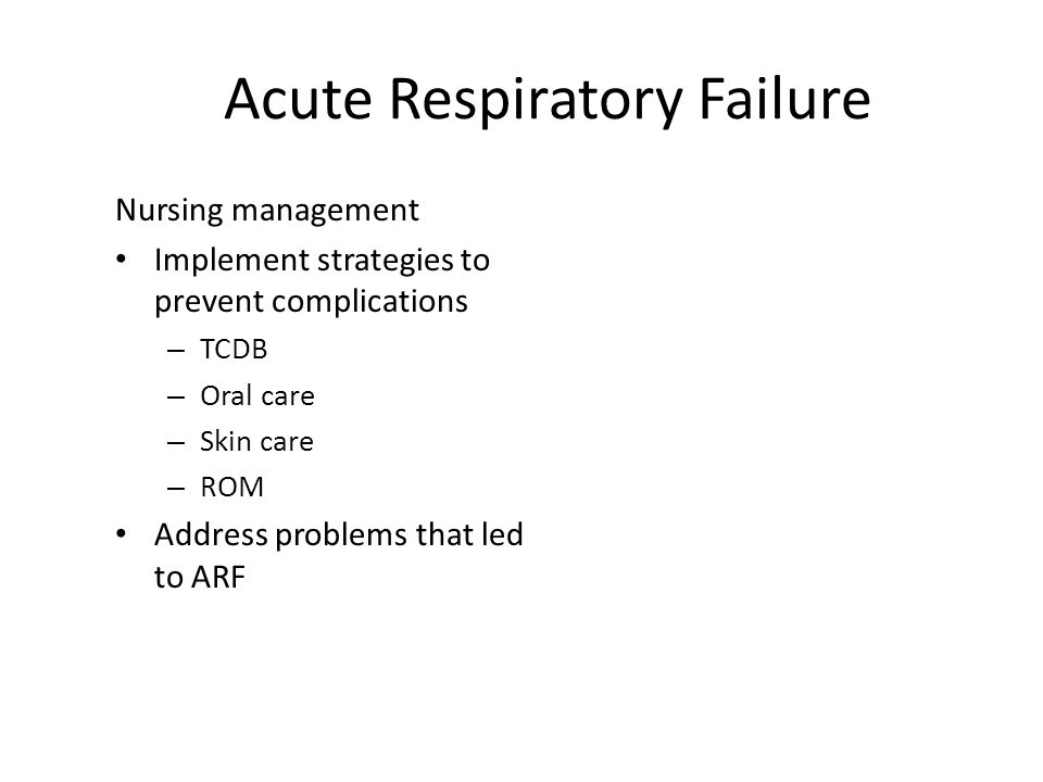 Acute Respiratory Failure Nursing management Implement strategies to prevent complications – TCDB – Oral care – Skin care – ROM Address problems that