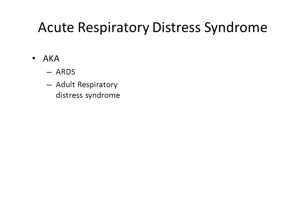 Acute Respiratory Distress Syndrome AKA – ARDS – Adult Respiratory distress syndrome