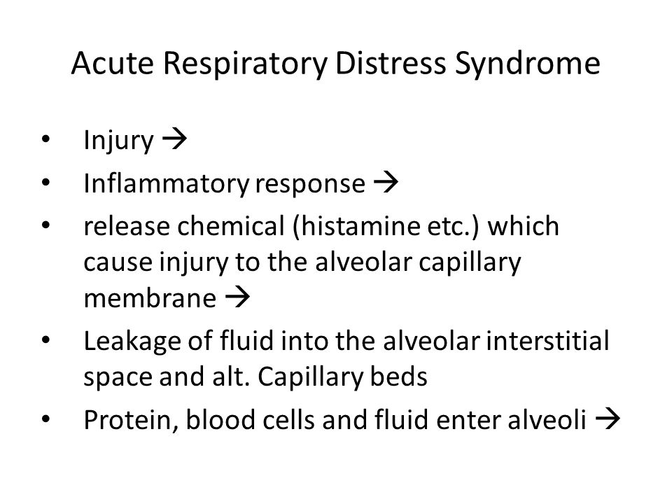 Acute Respiratory Distress Syndrome Injury  Inflammatory response  release chemical (histamine etc.) which cause injury to the alveolar capillary me