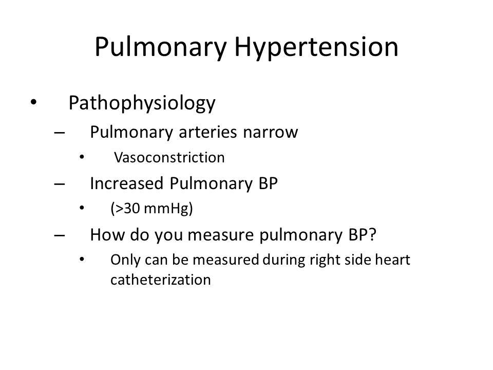 Pulmonary Hypertension Pathophysiology – Pulmonary arteries narrow Vasoconstriction – Increased Pulmonary BP (>30 mmHg) – How do you measure pulmonary