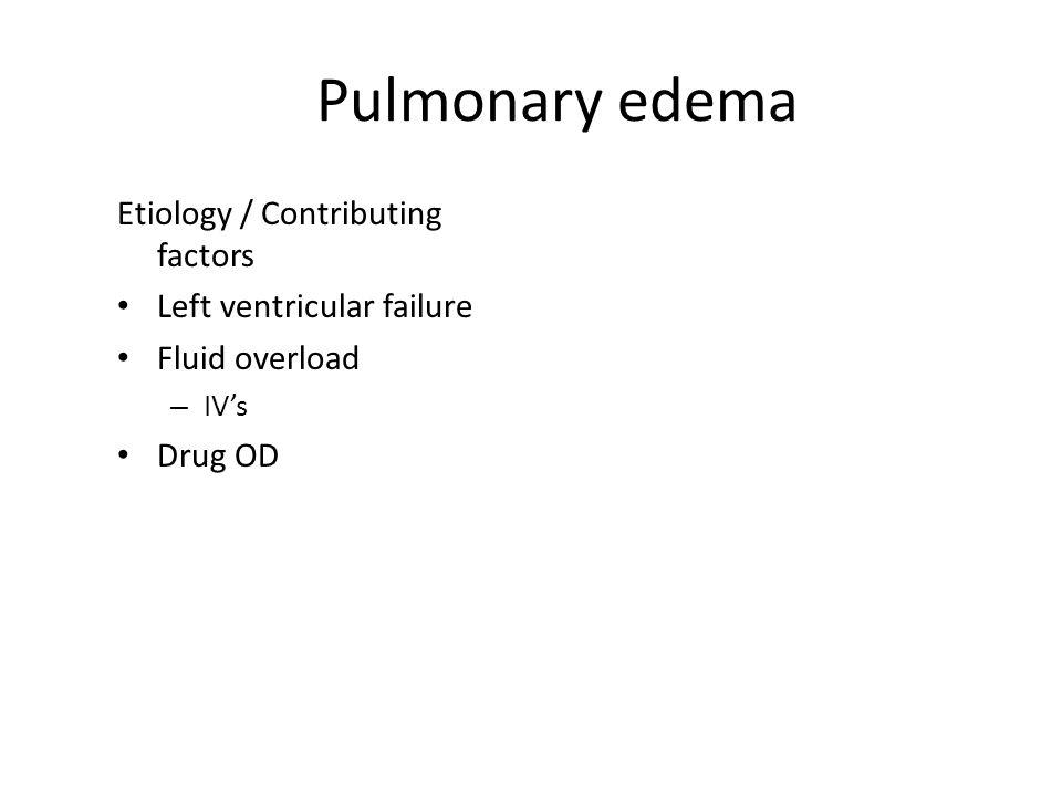 Pulmonary edema Etiology / Contributing factors Left ventricular failure Fluid overload – IV's Drug OD