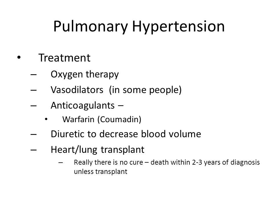 Pulmonary Hypertension Treatment – Oxygen therapy – Vasodilators (in some people) – Anticoagulants – Warfarin (Coumadin) – Diuretic to decrease blood