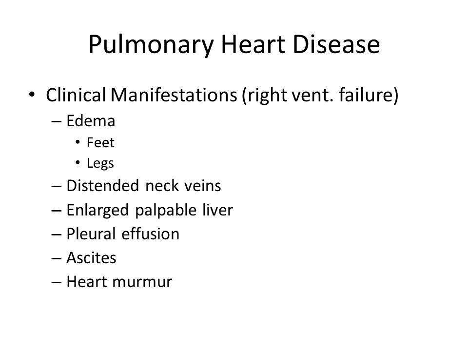 Pulmonary Heart Disease Clinical Manifestations (right vent. failure) – Edema Feet Legs – Distended neck veins – Enlarged palpable liver – Pleural eff