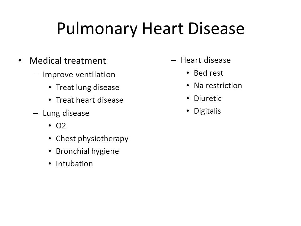 Pulmonary Heart Disease Medical treatment – Improve ventilation Treat lung disease Treat heart disease – Lung disease O2 Chest physiotherapy Bronchial