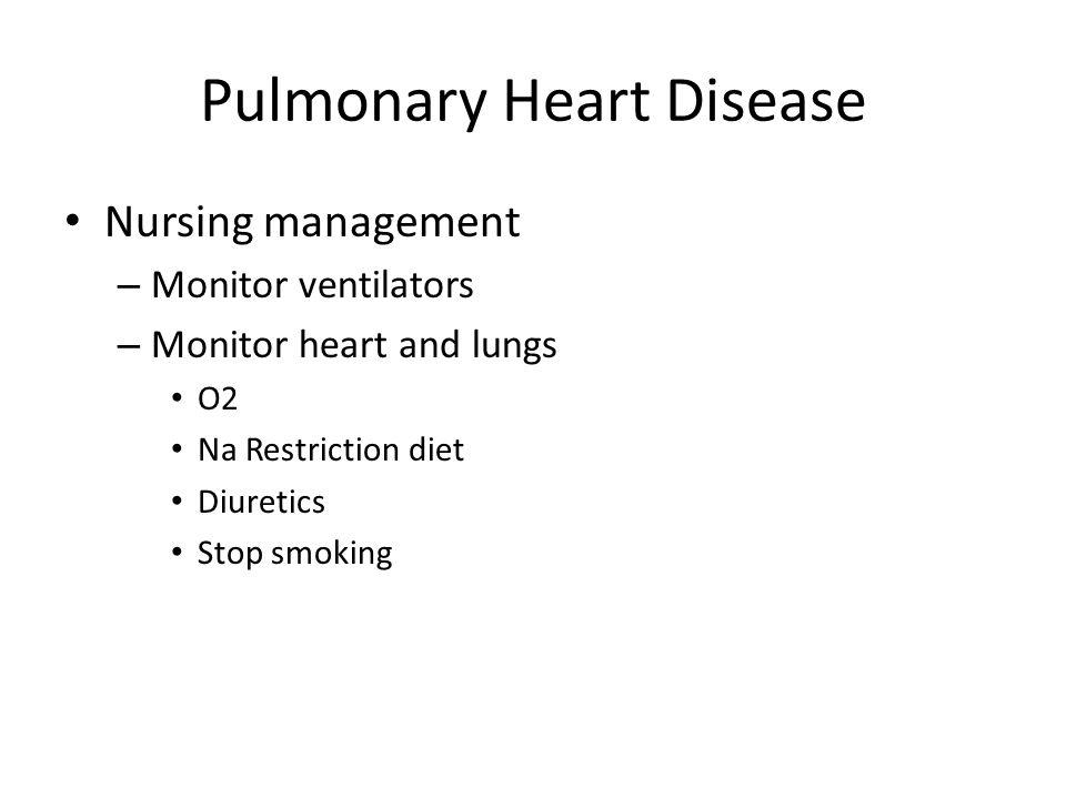 Pulmonary Heart Disease Nursing management – Monitor ventilators – Monitor heart and lungs O2 Na Restriction diet Diuretics Stop smoking