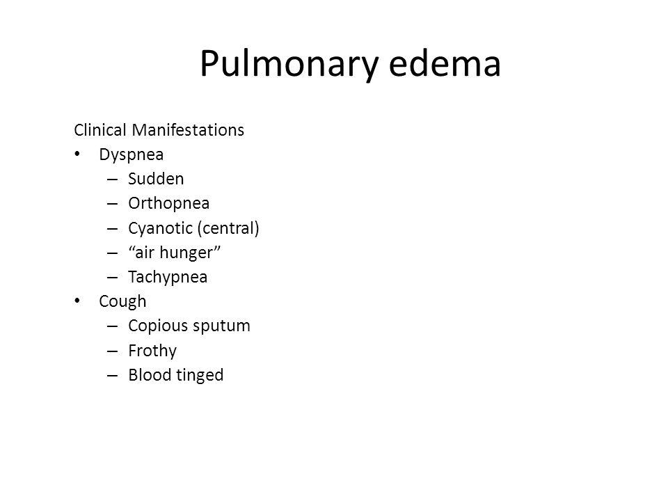 "Pulmonary edema Clinical Manifestations Dyspnea – Sudden – Orthopnea – Cyanotic (central) – ""air hunger"" – Tachypnea Cough – Copious sputum – Frothy –"