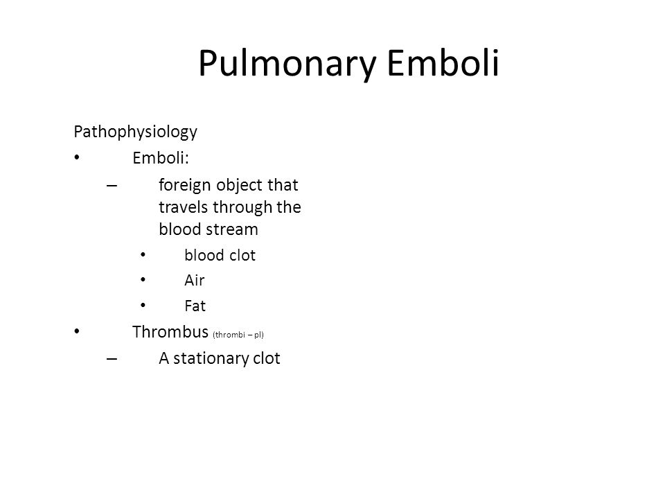 Pulmonary Emboli Pathophysiology Emboli: – foreign object that travels through the blood stream blood clot Air Fat Thrombus (thrombi – pl) – A station