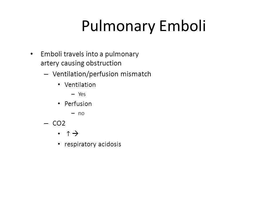 Pulmonary Emboli Emboli travels into a pulmonary artery causing obstruction – Ventilation/perfusion mismatch Ventilation – Yes Perfusion – no – CO2 
