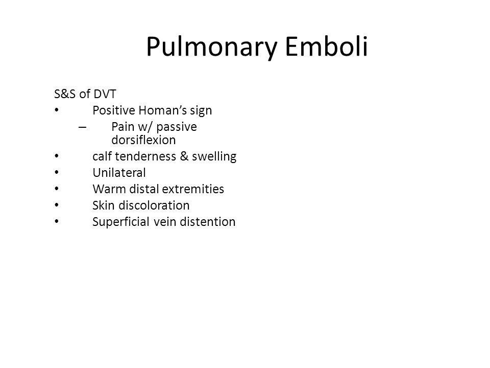 Pulmonary Emboli S&S of DVT Positive Homan's sign – Pain w/ passive dorsiflexion calf tenderness & swelling Unilateral Warm distal extremities Skin di