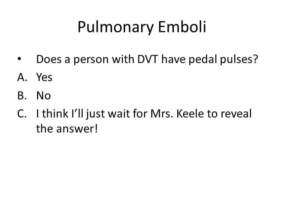 Pulmonary Emboli Does a person with DVT have pedal pulses? A.Yes B.No C.I think I'll just wait for Mrs. Keele to reveal the answer!