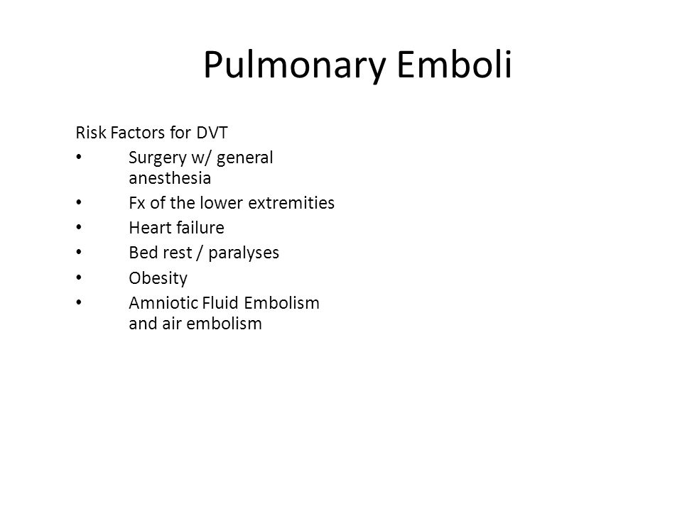 Pulmonary Emboli Risk Factors for DVT Surgery w/ general anesthesia Fx of the lower extremities Heart failure Bed rest / paralyses Obesity Amniotic Fl
