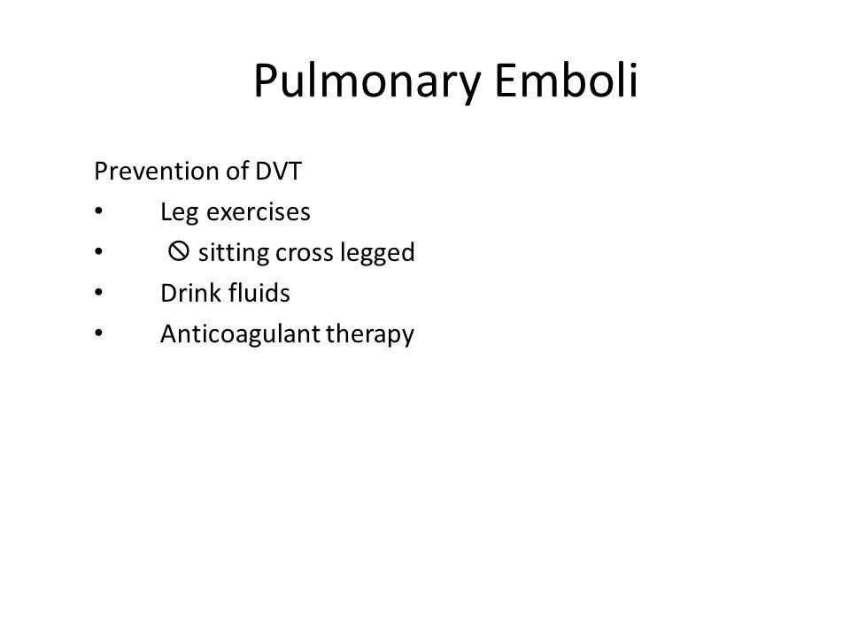 Pulmonary Emboli Prevention of DVT Leg exercises  sitting cross legged Drink fluids Anticoagulant therapy