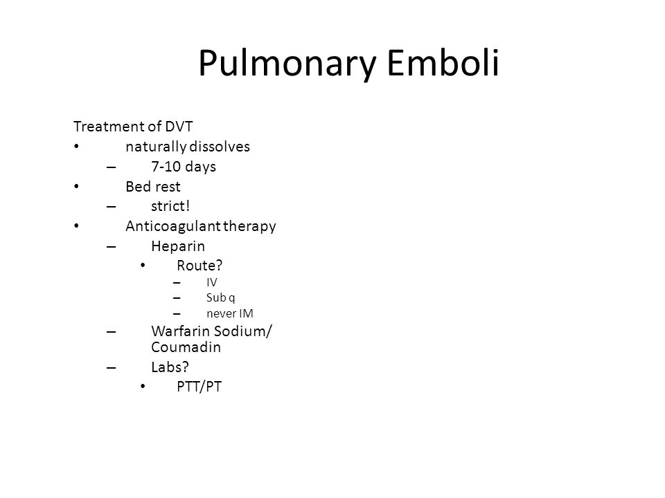 Pulmonary Emboli Treatment of DVT naturally dissolves – 7-10 days Bed rest – strict! Anticoagulant therapy – Heparin Route? – IV – Sub q – never IM –