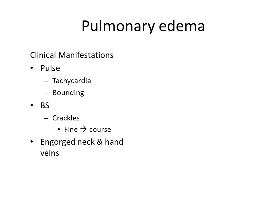 Pulmonary edema Clinical Manifestations Pulse – Tachycardia – Bounding BS – Crackles Fine  course Engorged neck & hand veins