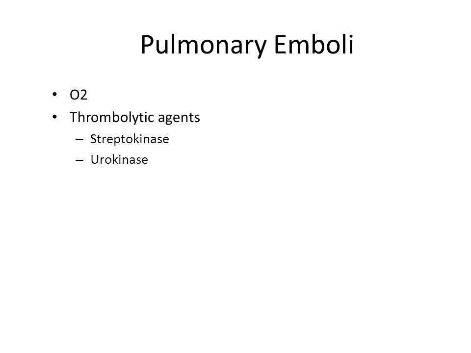Pulmonary Emboli O2 Thrombolytic agents – Streptokinase – Urokinase