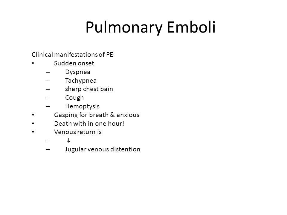 Pulmonary Emboli Clinical manifestations of PE Sudden onset – Dyspnea – Tachypnea – sharp chest pain – Cough – Hemoptysis Gasping for breath & anxious