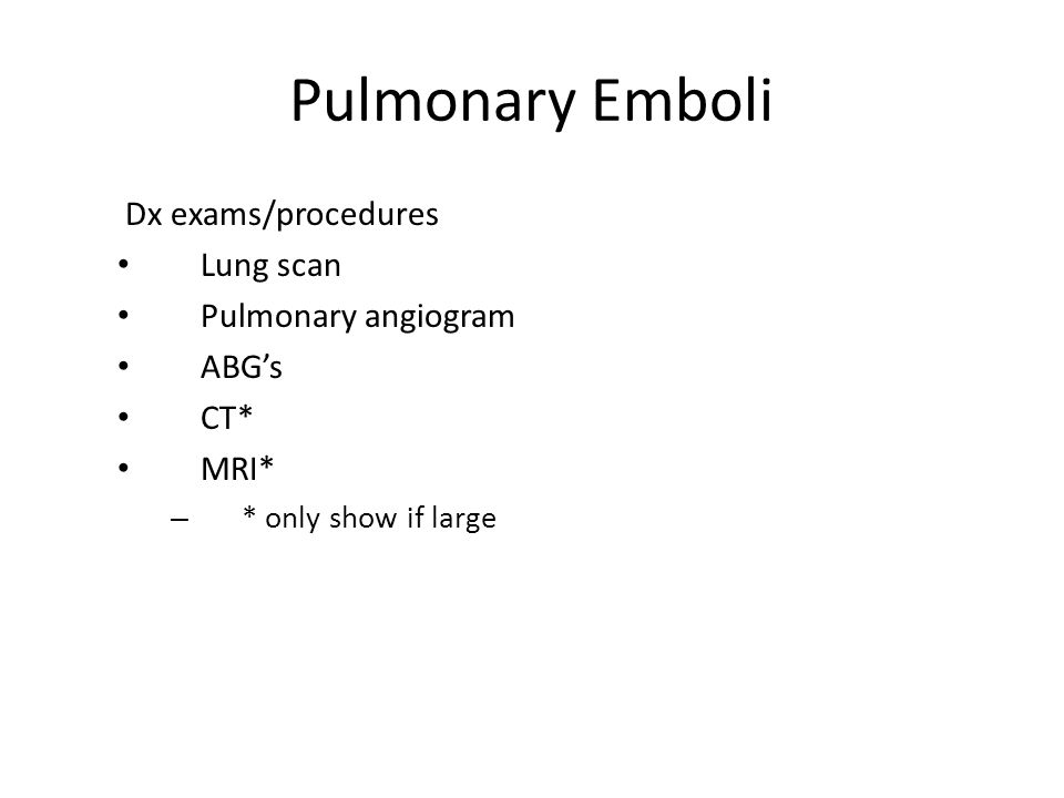 Pulmonary Emboli Dx exams/procedures Lung scan Pulmonary angiogram ABG's CT* MRI* – * only show if large