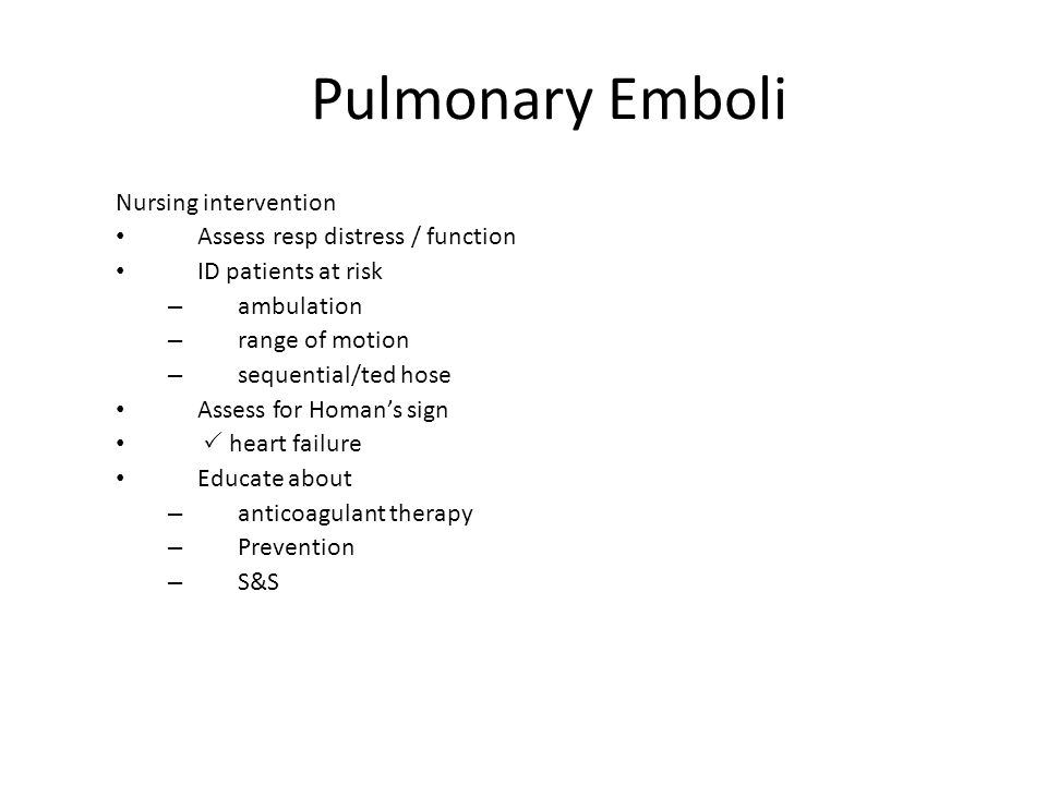 Pulmonary Emboli Nursing intervention Assess resp distress / function ID patients at risk – ambulation – range of motion – sequential/ted hose Assess