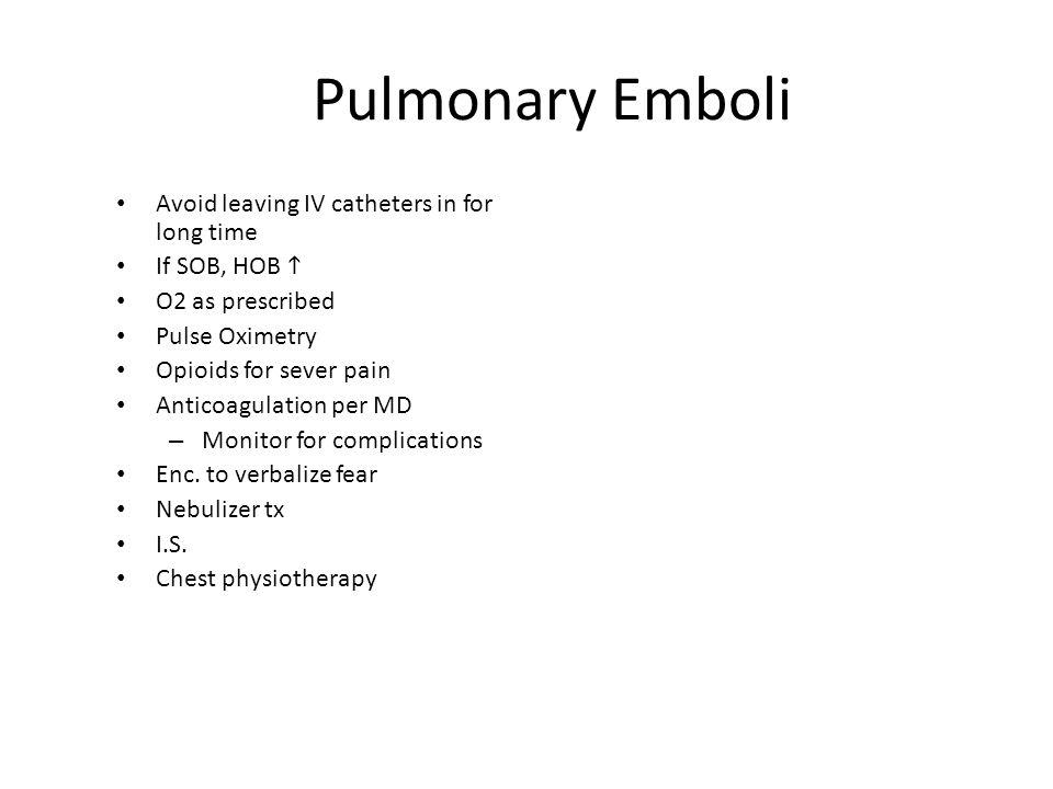 Pulmonary Emboli Avoid leaving IV catheters in for long time If SOB, HOB  O2 as prescribed Pulse Oximetry Opioids for sever pain Anticoagulation per