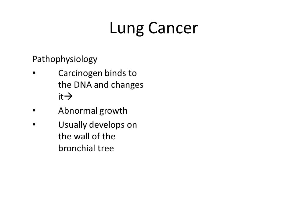 Lung Cancer Pathophysiology Carcinogen binds to the DNA and changes it  Abnormal growth Usually develops on the wall of the bronchial tree