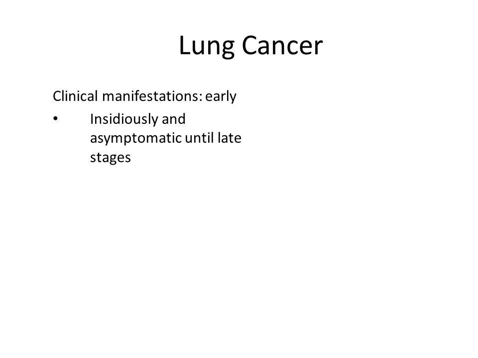 Lung Cancer Clinical manifestations: early Insidiously and asymptomatic until late stages