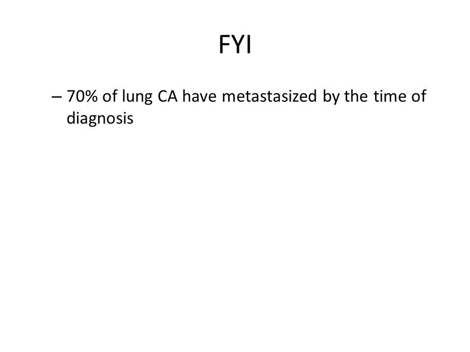 FYI – 70% of lung CA have metastasized by the time of diagnosis