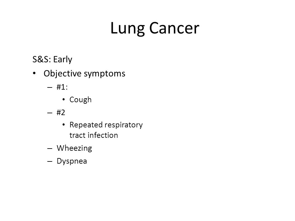 Lung Cancer S&S: Early Objective symptoms – #1: Cough – #2 Repeated respiratory tract infection – Wheezing – Dyspnea