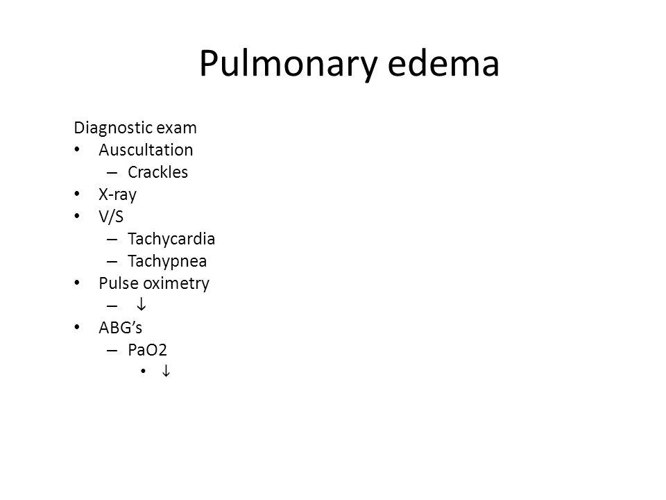 Pulmonary edema Diagnostic exam Auscultation – Crackles X-ray V/S – Tachycardia – Tachypnea Pulse oximetry –  ABG's – PaO2 